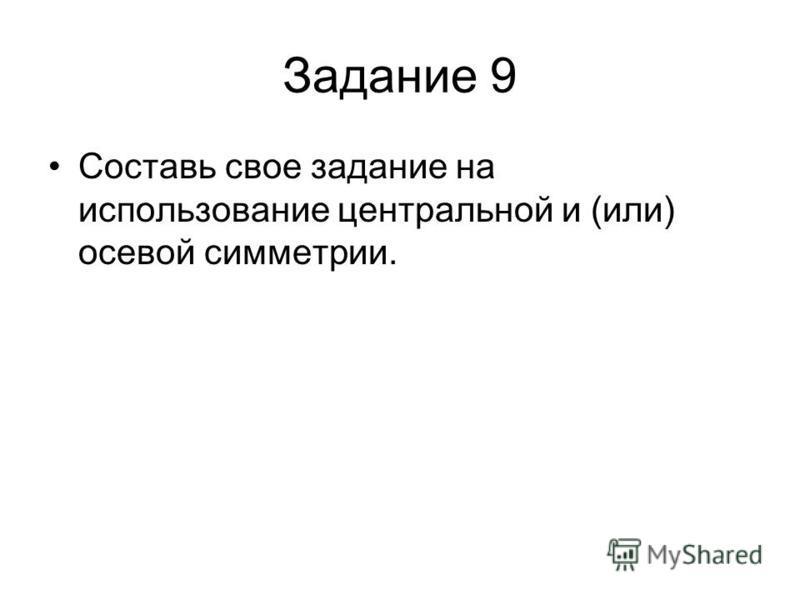 Задание 9 Составь свое задание на использование центральной и (или) осевой симметрии.