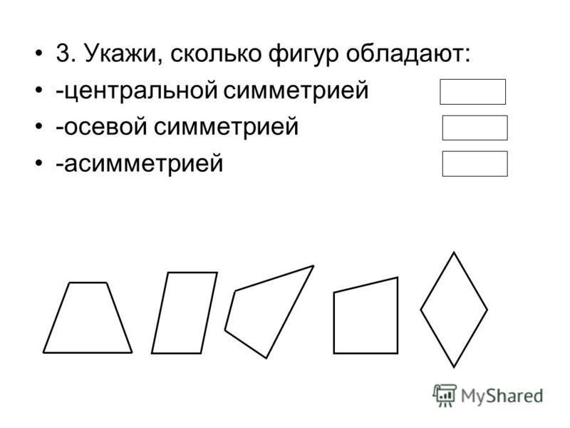 3. Укажи, сколько фигур обладают: -центральной симметрией -осевой симметрией -асимметрией