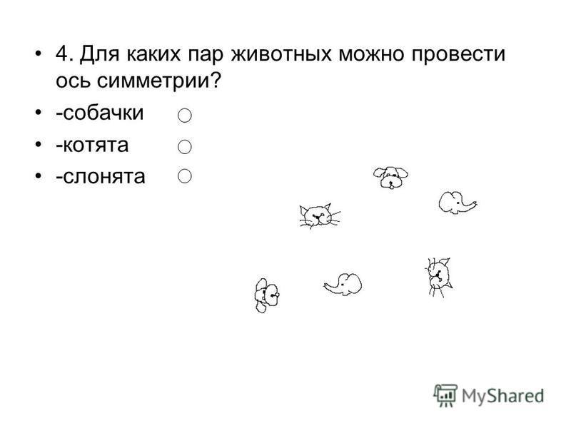 4. Для каких пар животных можно провести ось симметрии? -собачки -котята -слонята