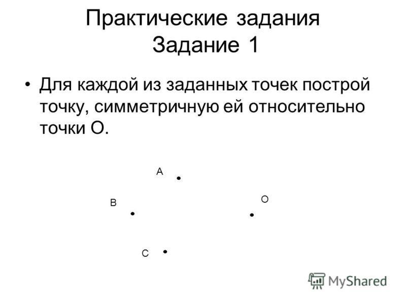 Практические задания Задание 1 Для каждой из заданных точек построй точку, симметричную ей относительно точки О. А В С О