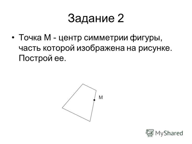 Точка М - центр симметрии фигуры, часть которой изображена на рисунке. Построй ее. М Задание 2