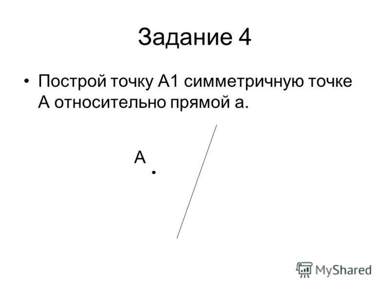 Задание 4 Построй точку А1 симметричную точке А относительно прямой а. А
