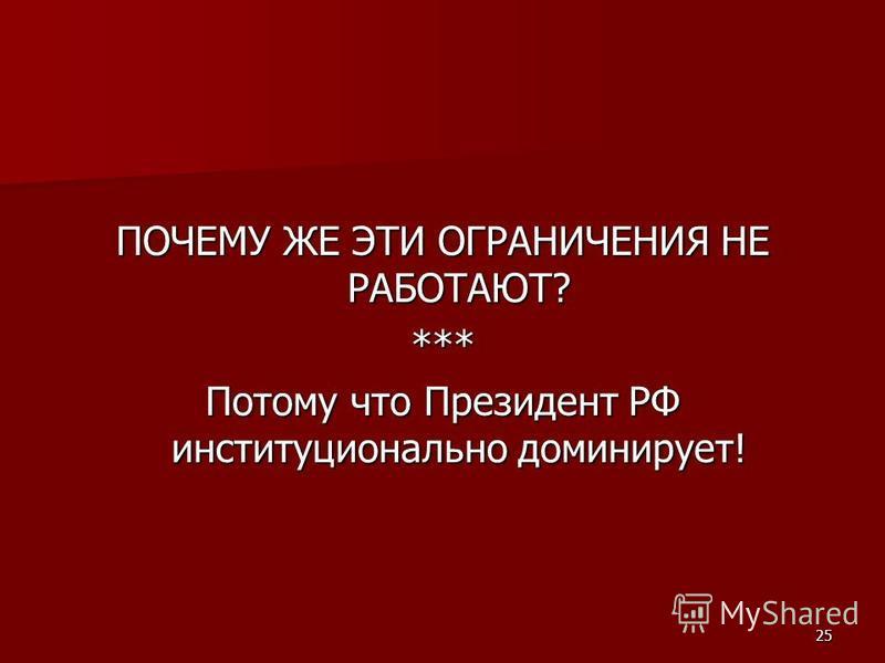 25 ПОЧЕМУ ЖЕ ЭТИ ОГРАНИЧЕНИЯ НЕ РАБОТАЮТ? *** Потому что Президент РФ институционально доминирует!