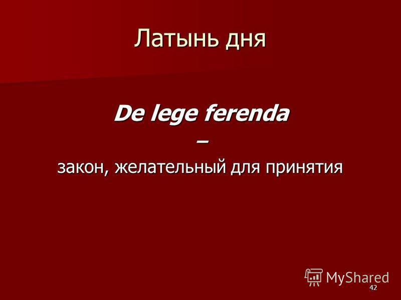 42 Латынь дня De lege ferenda – закон, желательный для принятия