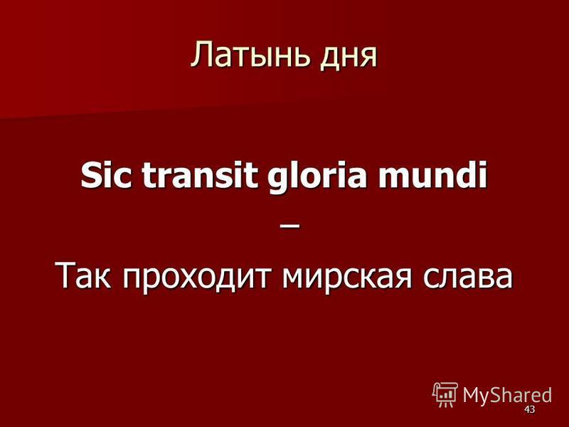 43 Латынь дня Sic transit gloria mundi – Так проходит мирская слава