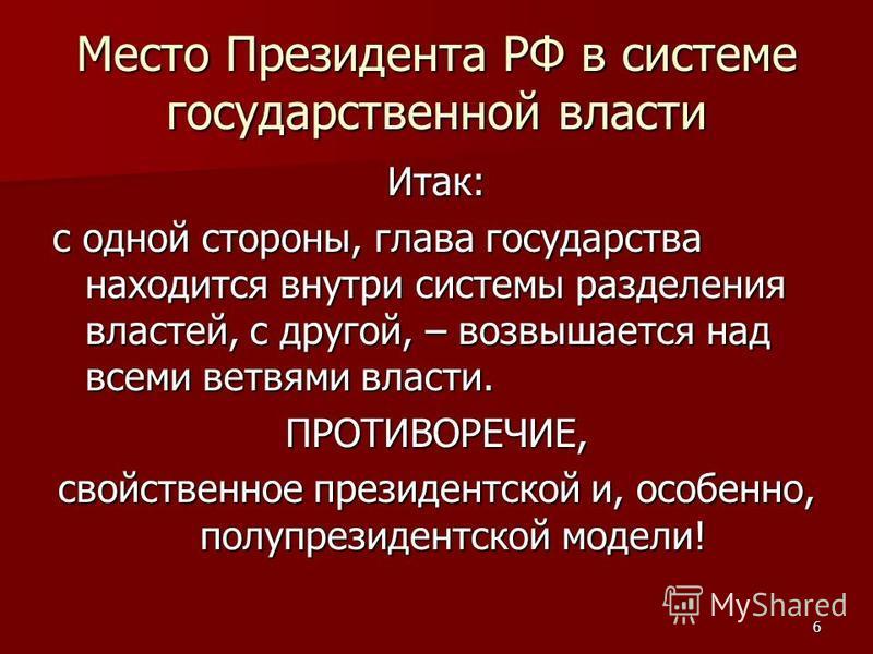 6 Место Президента РФ в системе государственной власти Итак: с одной стороны, глава государства находится внутри системы разделения властей, с другой, – возвышается над всеми ветвями власти. ПРОТИВОРЕЧИЕ, свойственное президентской и, особенно, полуп