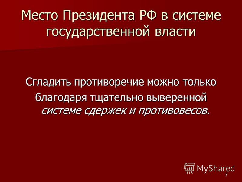 7 Место Президента РФ в системе государственной власти Сгладить противоречие можно только благодаря тщательно выверенной системе сдержек и противовесов.