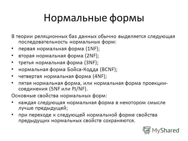 Нормальные формы В теории реляционных баз данных обычно выделяется следующая последовательность нормальных форм: первая нормальная форма (1NF); вторая нормальная форма (2NF); третья нормальная форма (3NF); нормальная форма Бойса-Кодда (BCNF); четверт