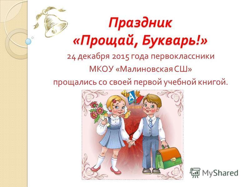 Праздник « Прощай, Букварь !» 24 декабря 2015 года первоклассники МКОУ « Малиновская СШ » прощались со своей первой учебной книгой.