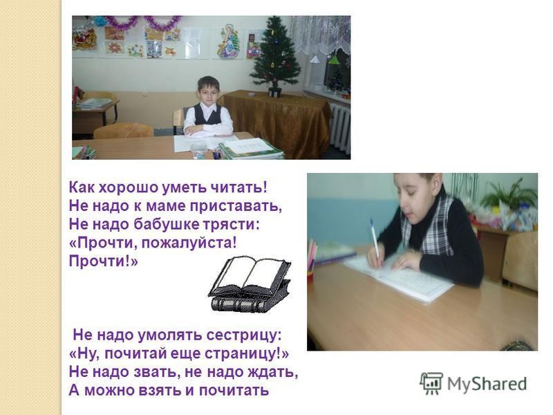 Как хорошо уметь читать! Не надо к маме приставать, Не надо бабушке трясти: «Прочти, пожалуйста! Прочти!» Не надо умолять сестрицу: «Ну, почитай еще страницу!» Не надо звать, не надо ждать, А можно взять и почитать