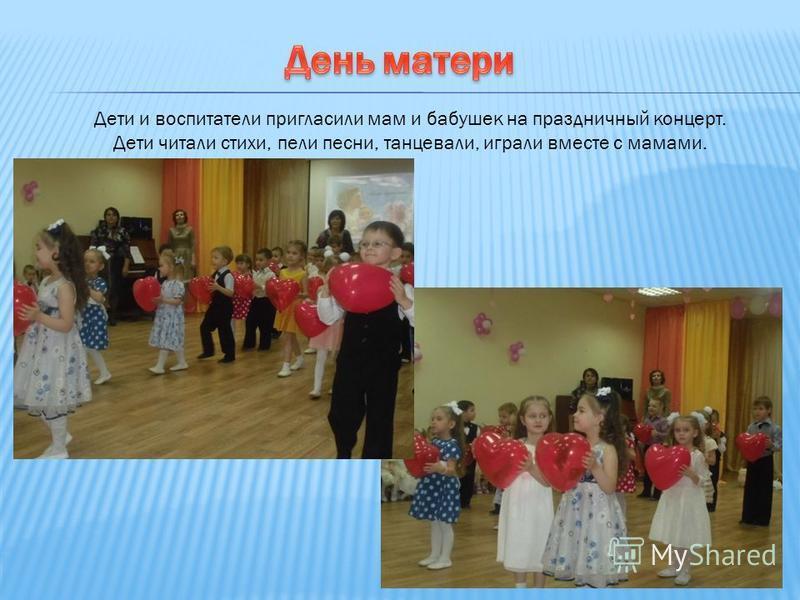 Дети и воспитатели пригласили мам и бабушек на праздничный концерт. Дети читали стихи, пели песни, танцевали, играли вместе с мамами.
