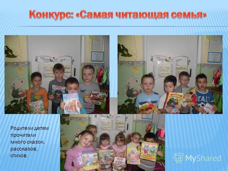 Родители детям прочитали много сказок, рассказов, стихов.