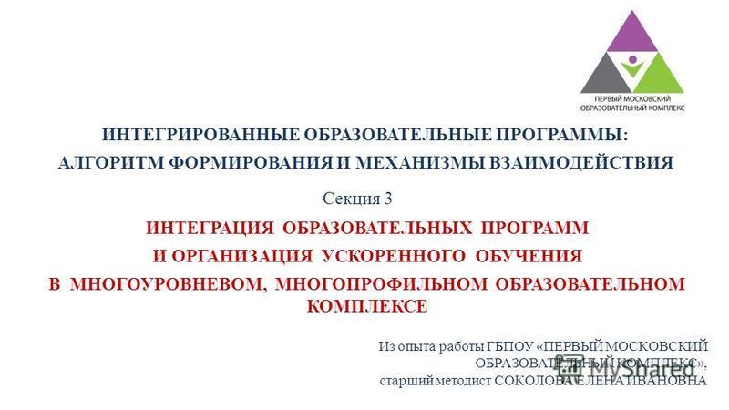 ИНТЕГРИРОВАННЫЕ ОБРАЗОВАТЕЛЬНЫЕ ПРОГРАММЫ: АЛГОРИТМ ФОРМИРОВАНИЯ И МЕХАНИЗМЫ ВЗАИМОДЕЙСТВИЯ Из опыта работы ГБПОУ «ПЕРВЫЙ МОСКОВСКИЙ ОБРАЗОВАТЕЛЬНЫЙ КОМПЛЕКС», старший методист СОКОЛОВА ЕЛЕНА ИВАНОВНА ИНТЕГРАЦИЯ ОБРАЗОВАТЕЛЬНЫХ ПРОГРАММ И ОРГАНИЗАЦИЯ