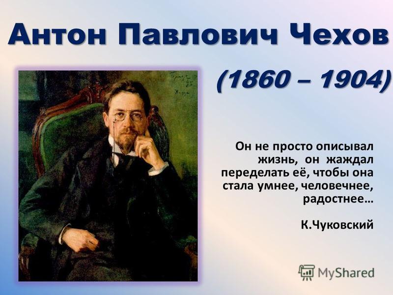 Антон Павлович Чехов (1860 – 1904) Он не просто описывал жизнь, он жаждал переделать её, чтобы она стала умнее, человечнее, радостнее… К.Чуковский