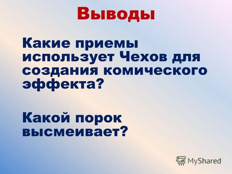 Выводы Какие приемы использует Чехов для создания комического эффекта? Какой порок высмеивает?