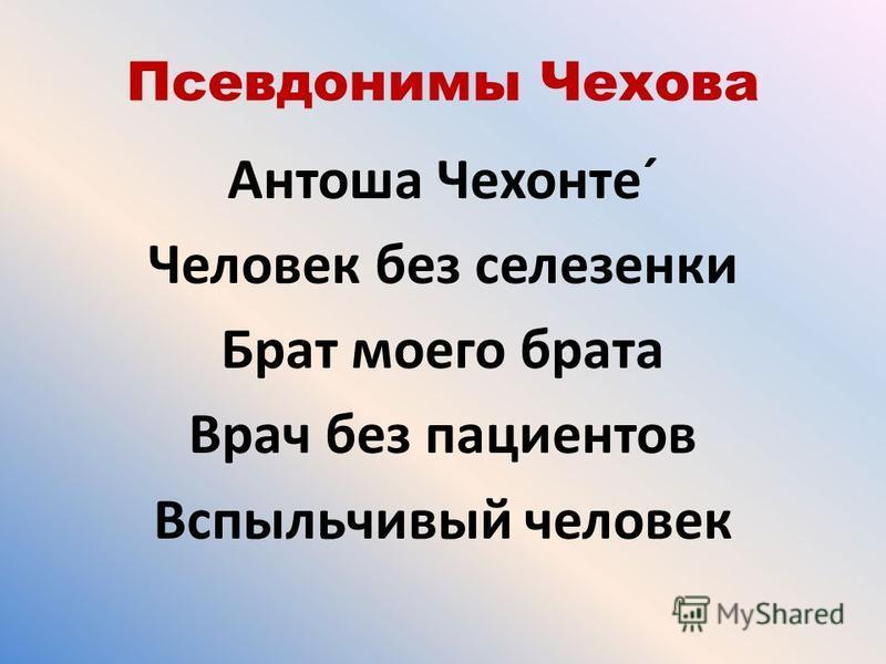 Псевдонимы Чехова Антоша Чехонте´ Человек без селезенки Брат моего брата Врач без пациентов Вспыльчивый человек