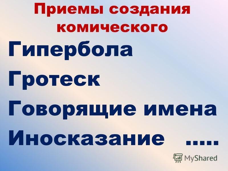 Приемы создания комического Гипербола Гротеск Говорящие имена Иносказание …..
