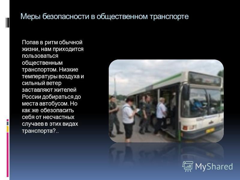 Меры безопасности в общественном транспорте Попав в ритм обычной жизни, нам приходится пользоваться общественным транспортом. Низкие температуры воздуха и сильный ветер заставляют жителей России добираться до места автобусом. Но как же обезопасить се