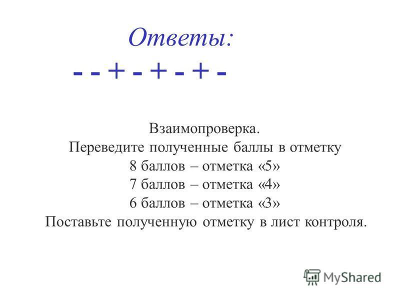 Ответы: - - + - + - + - Взаимопроверка. Переведите полученные баллы в отметку 8 баллов – отметка «5» 7 баллов – отметка «4» 6 баллов – отметка «3» Поставьте полученную отметку в лист контроля.
