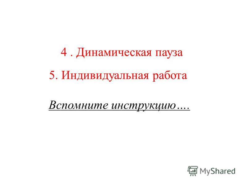 4. Динамическая пауза 5. Индивидуальная работа Вспомните инструкцию….