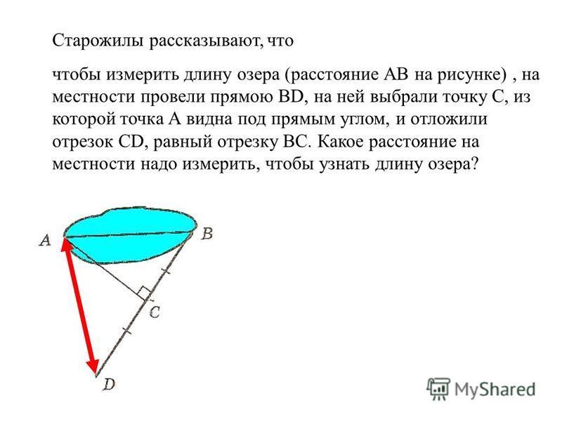 Старожилы рассказывают, что чтобы измерить длину озера (расстояние АВ на рисунке), на местности провели прямою ВD, на ней выбрали точку C, из которой точка А видна под прямым углом, и отложили отрезок СD, равный отрезку ВC. Какое расстояние на местно