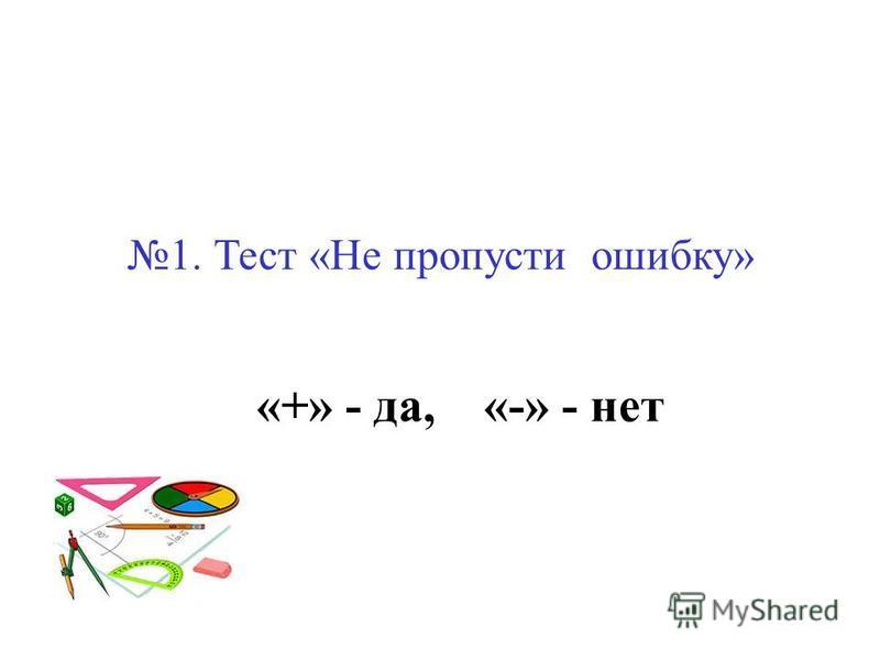 1. Тест «Не пропусти ошибку» «+» - да, «-» - нет