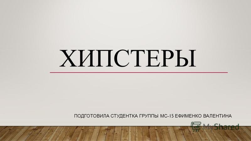 ХИПСТЕРЫ ПОДГОТОВИЛА СТУДЕНТКА ГРУППЫ МС -15 ЕФИМЕНКО ВАЛЕНТИНА