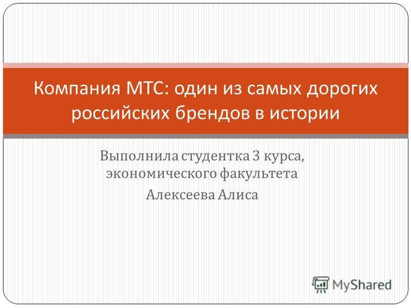 Выполнила студентка 3 курса, экономического факультета Алексеева Алиса Компания МТС : один из самых дорогих российских брендов в истории