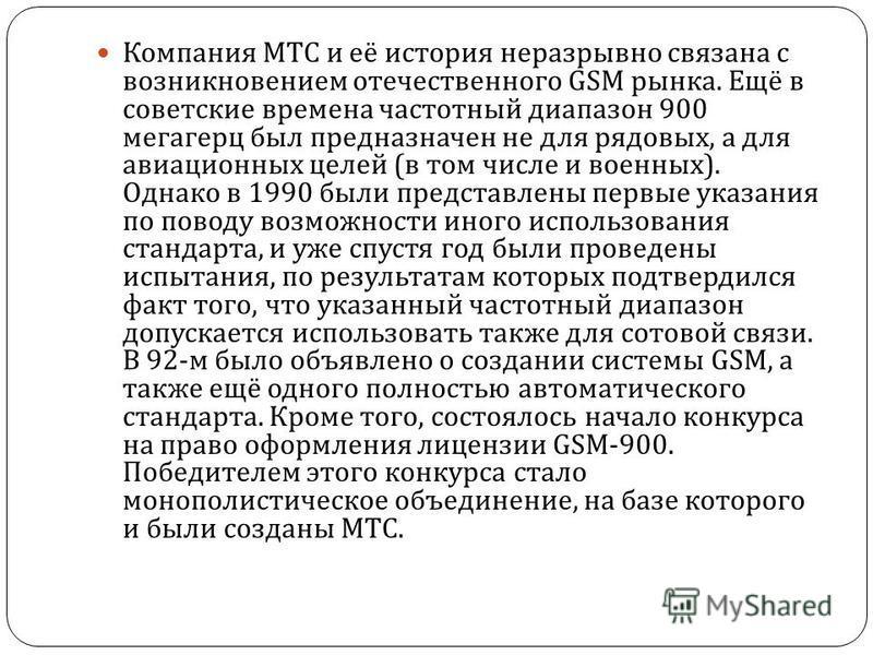 Компания МТС и её история неразрывно связана с возникновением отечественного GSM рынка. Ещё в советские времена частотный диапазон 900 мегагерц был предназначен не для рядовых, а для авиационных целей ( в том числе и военных ). Однако в 1990 были пре