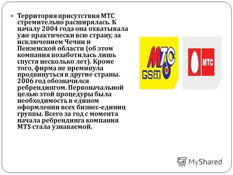 Территория присутствия МТС стремительно расширялась. К началу 2004 года она охватывала уже практически всю страну, за исключением Чечни и Пензенской области ( об этом компания позаботилась лишь спустя несколько лет ). Кроме того, фирма не преминула п