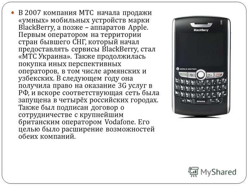 В 2007 компания МТС начала продажи « умных » мобильных устройств марки BlackBerry, а позже – аппаратов Apple. Первым оператором на территории стран бывшего СНГ, который начал предоставлять сервисы BlackBerry, стал « МТС Украина ». Также продолжилась