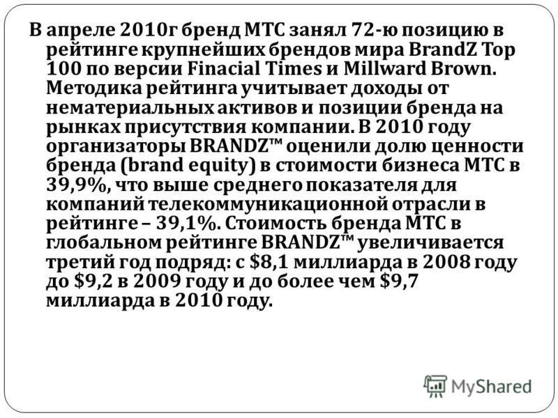 В апреле 2010 г бренд МТС занял 72- ю позицию в рейтинге крупнейших брендов мира BrandZ Top 100 по версии Finacial Times и Millward Brown. Методика рейтинга учитывает доходы от нематериальных активов и позиции бренда на рынках присутствия компании. В