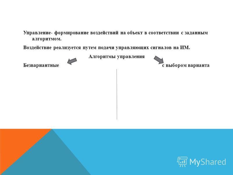 Управление- формирование воздействий на объект в соответствии с заданным алгоритмом. Воздействие реализуется путем подачи управляющих сигналов на ИМ. Алгоритмы управления Безвариантные с выбором варианта