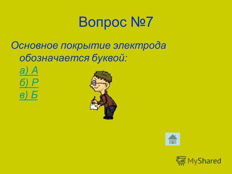 Вопрос 7 Основное покрытие электрода обозначается буквой: а) А б) Р в) Б а) А б) Р в) Б