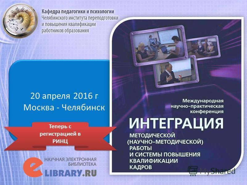 20 апреля 2016 г Москва - Челябинск 20 апреля 2016 г Москва - Челябинск Теперь с регистрацией в РИНЦ