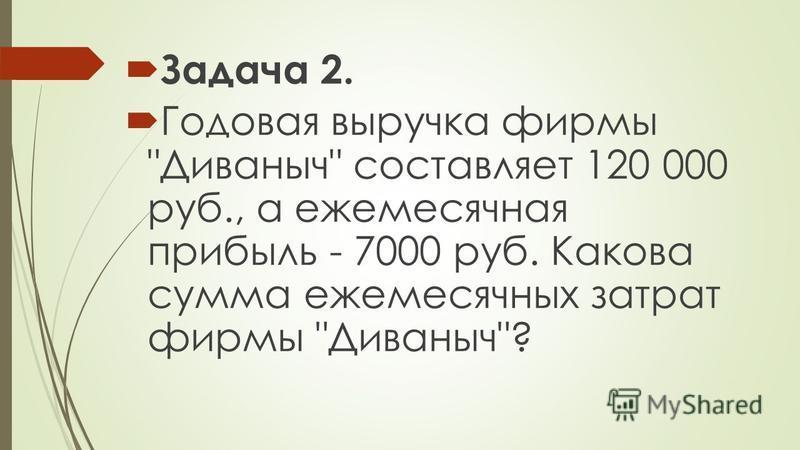 Задача 2. Годовая выручка фирмы Диваныч составляет 120 000 руб., а ежемесячная прибыль - 7000 руб. Какова сумма ежемесячных затрат фирмы Диваныч?
