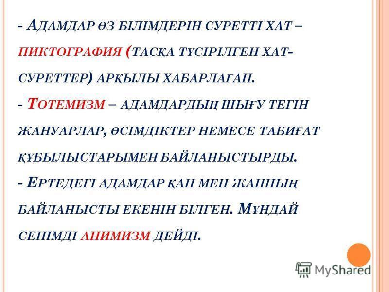 - А ДАМДАР Ө З БІЛІМДЕРІН СУРЕТТІ ХАТ – ПИКТОГРАФИЯ ( ТАС Қ А Т Ү СІРІЛГЕН ХАТ - СУРЕТТЕР ) АР Қ ЫЛЫ ХАБАРЛА Ғ АН. - Т ОТЕМИЗМ – АДАМДАРДЫ Ң ШЫ Ғ У ТЕГІН ЖАНУАРЛАР, Ө СІМДІКТЕР НЕМЕСЕ ТАБИ Ғ АТ ҚҰ БЫЛЫСТАРЫМЕН БАЙЛАНЫСТЫРДЫ. - Е РТЕДЕГІ АДАМДАР Қ АН