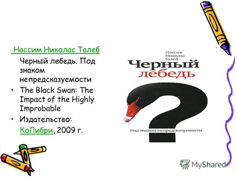 Нассим Николас Талеб Черный лебедь. Под знаком непредсказуемости The Black Swan: The Impact of the Highly Improbable Издательство: Ко Либри, 2009 г.Ко Либри