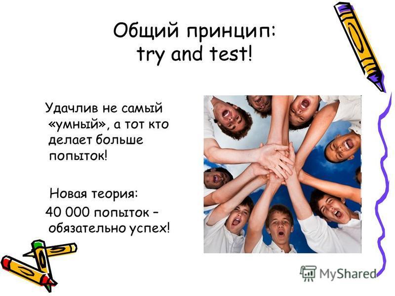 Общий принцип: try and test! Удачлив не самый «умный», а тот кто делает больше попыток! Новая теория: 40 000 попыток – обязательно успех!