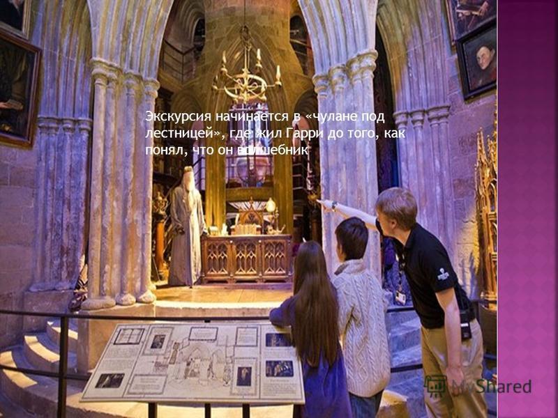 Экскурсия начинается в «чулане под лестницей», где жил Гарри до того, как понял, что он волшебник.