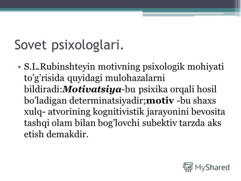 Sovet psixologlari. S.L.Rubinshteyin motivning psixologik mohiyati togrisida quyidagi mulohazalarni bildiradi:Motivatsiya-bu psixika orqali hosil boladigan determinatsiyadir;motiv -bu shaxs xulq- atvorining kognitivistik jarayonini bevosita tashqi ol