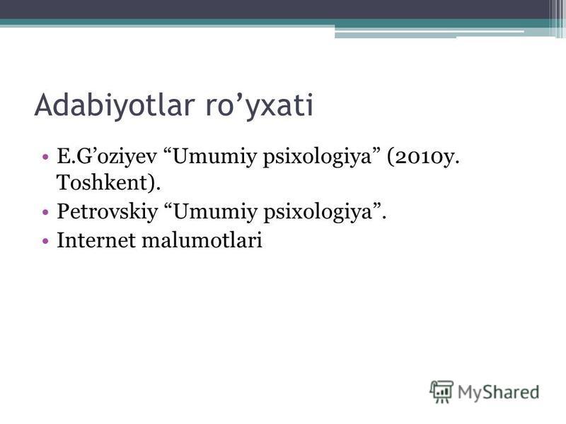 Adabiyotlar royxati E.Goziyev Umumiy psixologiya (2010y. Toshkent). Petrovskiy Umumiy psixologiya. Internet malumotlari