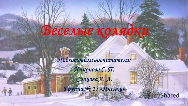 Веселые колядки Подготовили воспитатели: Никонова С. П. Сивцова А. А. Группа 13 «Пчелки»