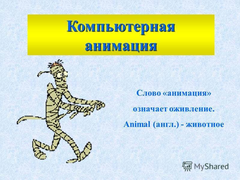 Слово «анимация» означает оживление. Animal (англ.) - животное Компьютерная анимация
