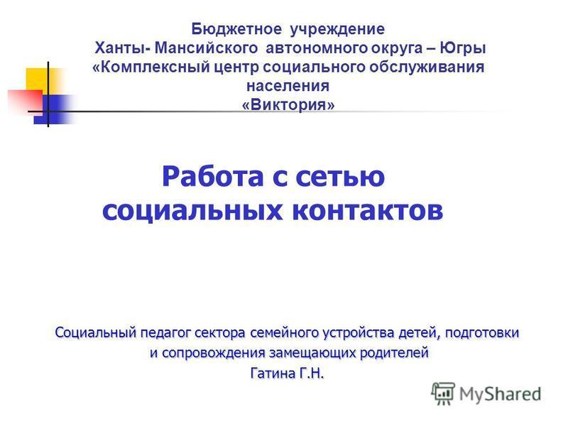 Работа с сетью социальных контактов Бюджетное учреждение Ханты- Мансийского автономного округа – Югры «Комплексный центр социального обслуживания населения «Виктория» Социальный педагог сектора семейного устройства детей, подготовки и сопровождения з