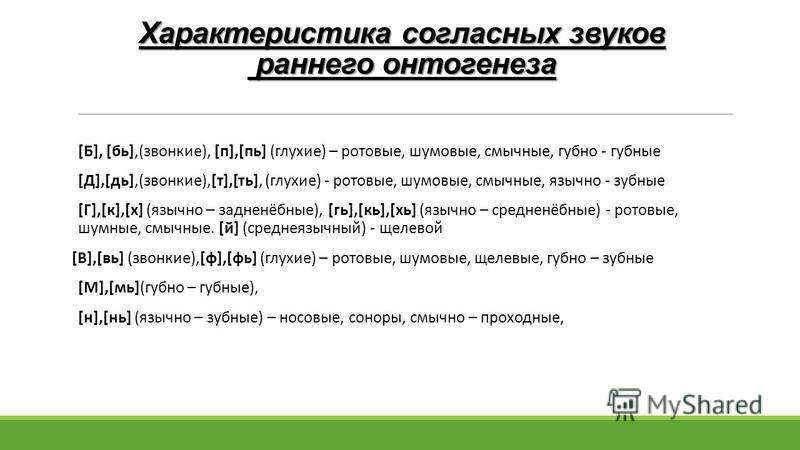Характеристика согласных звуков раннего онтогенеза [Б], [бь],(звонкие), [п],[пь] (глухие) – ротовые, шумовые, смычные, губно - губные [Д],[дь],(звонкие),[т],[ть], (глухие) - ротовые, шумовые, смычные, язычно - зубные [Г],[к],[х] (язычно – задненёбные