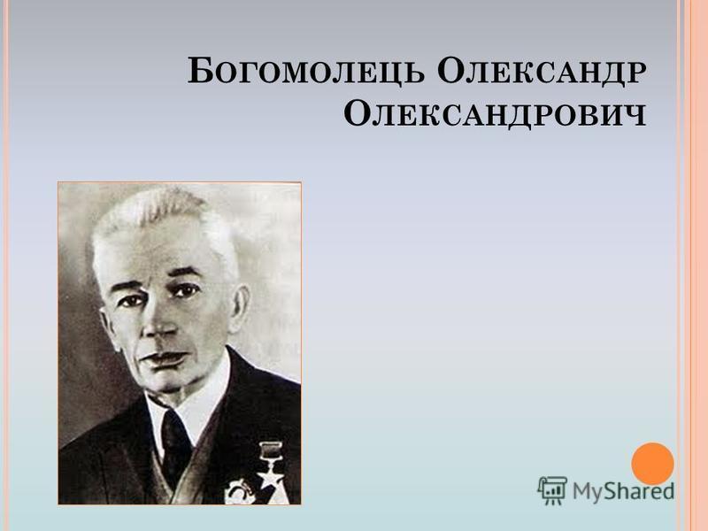 Б ОГОМОЛЕЦЬ О ЛЕКСАНДР О ЛЕКСАНДРОВИЧ