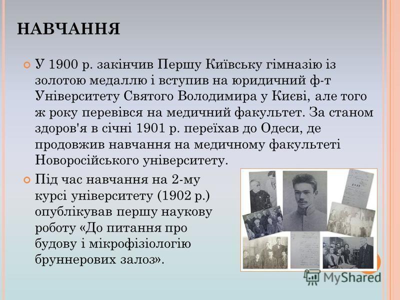 У 1900 р. закінчив Першу Київську гімназію із золотою медаллю і вступив на юридичний ф-т Університету Святого Володимира у Києві, але того ж року перевівся на медичний факультет. За станом здоров'я в січні 1901 р. переїхав до Одеси, де продовжив навч