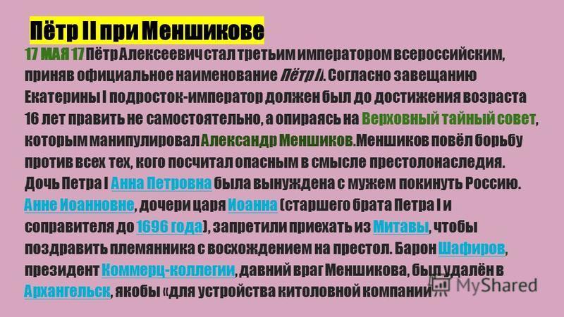 Пётр II при Меншикове 17 МАЯ 17 Пётр Алексеевич стал третьим императором всероссийским, приняв официальное наименование Пётр II. Согласно завещанию Екатерины I подросток-император должен был до достижения возраста 16 лет править не самостоятельно, а