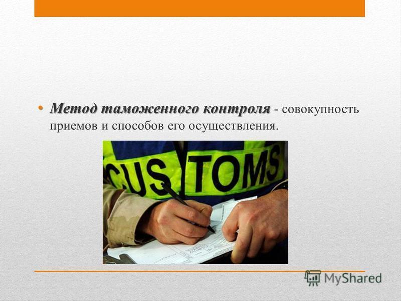 Метод таможенного контроля Метод таможенного контроля - совокупность приемов и способов его осуществления.
